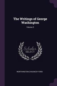 The Writings of George Washington; Volume 5, Worthington Chauncey Ford обложка-превью