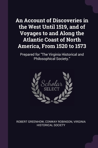 An Account of Discoveries in the West Until 1519, and of Voyages to and Along the Atlantic Coast of North America, From 1520 to 1573: Prepared for 'The Virginia Historical and Philosophical Society.', Robert Greenhow, Conway Robinson, Virginia Historical Society обложка-превью