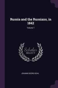 Russia and the Russians, in 1842; Volume 1, Johann Georg Kohl обложка-превью
