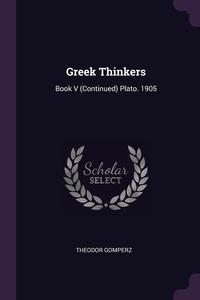 Greek Thinkers: Book V (Continued) Plato. 1905, Theodor Gomperz обложка-превью