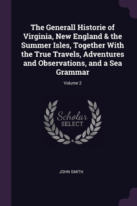 The Generall Historie of Virginia, New England & the Summer Isles, Together With the True Travels, Adventures and Observations, and a Sea Grammar; Volume 2, John Smith обложка-превью