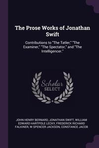 The Prose Works of Jonathan Swift: Contributions to 'The Tatler,' 'The Examiner,' 'The Spectator,' and 'The Intelligencer.', John Henry Bernard, Jonathan Swift, William Edward Hartpole Lecky обложка-превью
