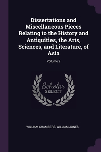 Dissertations and Miscellaneous Pieces Relating to the History and Antiquities, the Arts, Sciences, and Literature, of Asia; Volume 2, William Chambers, William Jones обложка-превью