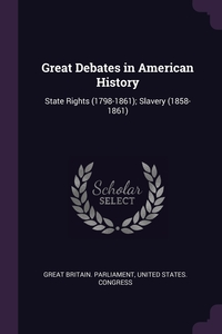 Great Debates in American History: State Rights (1798-1861); Slavery (1858-1861), Great Britain. Parliament, United States. Congress обложка-превью