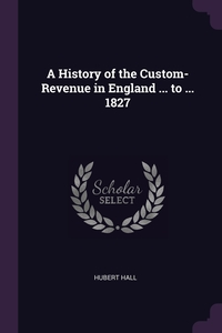 A History of the Custom-Revenue in England ... to ... 1827, Hubert Hall обложка-превью