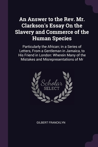 An Answer to the Rev. Mr. Clarkson's Essay On the Slavery and Commerce of the Human Species: Particularly the African; in a Series of Letters, From a Gentleman in Jamaica, to His Friend in London: Wherein Many of the Mistakes and Misrepresentations of Mr, Gilbert Francklyn обложка-превью