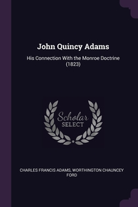 John Quincy Adams: His Connection With the Monroe Doctrine (1823), Charles Francis Adams, Worthington Chauncey Ford обложка-превью