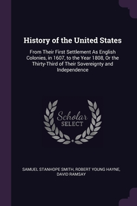 History of the United States: From Their First Settlement As English Colonies, in 1607, to the Year 1808, Or the Thirty-Third of Their Sovereignty and Independence, Samuel Stanhope Smith, Robert Young Hayne, David Ramsay обложка-превью