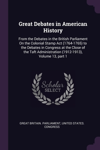 Great Debates in American History: From the Debates in the British Parliament On the Colonial Stamp Act (1764-1765) to the Debates in Congress at the Close of the Taft Administration (1912-1913), Volume 13, part 1, Great Britain. Parliament, United States. Congress обложка-превью