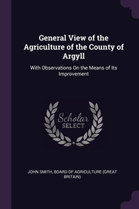 General View of the Agriculture of the County of Argyll: With Observations On the Means of Its Improvement, John Smith, Board Of Agriculture (Great Britain) обложка-превью