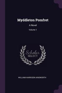 Myddleton Pomfret: A Novel; Volume 1, William Harrison Ainsworth обложка-превью