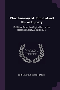 The Itinerary of John Leland the Antiquary: Publish'd From the Original Ms. in the Bodleian Library, Volumes 7-9, John Leland, Thomas Hearne обложка-превью