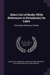 Select List of Books (With References to Periodicals) On Labor: Particularly Relating to Strikes, Library of Congress. Division of Bibliog, Appleton Prentiss Clark Griffin обложка-превью