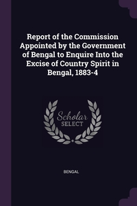 Report of the Commission Appointed by the Government of Bengal to Enquire Into the Excise of Country Spirit in Bengal, 1883-4, Bengal обложка-превью