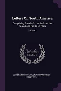 Letters On South America: Comprising Travels On the Banks of the Paraná and Rio De La Plata; Volume 3, John Parish Robertson, William Parish Robertson обложка-превью