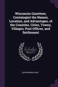 Wisconsin Gazetteer, Containgint the Names, Location, and Advantages, of the Counties, Cities, Towns, Villages, Post Offices, and Settlement, John Warren Hunt обложка-превью
