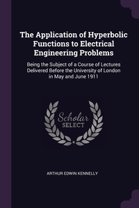 The Application of Hyperbolic Functions to Electrical Engineering Problems: Being the Subject of a Course of Lectures Delivered Before the University of London in May and June 1911, Arthur Edwin Kennelly обложка-превью