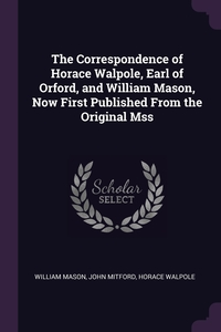 The Correspondence of Horace Walpole, Earl of Orford, and William Mason, Now First Published From the Original Mss, William Mason, John Mitford, Horace Walpole обложка-превью