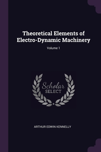 Theoretical Elements of Electro-Dynamic Machinery; Volume 1, Arthur Edwin Kennelly обложка-превью
