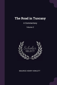 The Road in Tuscany: A Commentary; Volume 2, Maurice Henry Hewlett обложка-превью