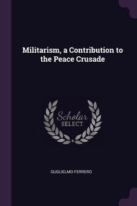 Militarism, a Contribution to the Peace Crusade, Guglielmo Ferrero обложка-превью