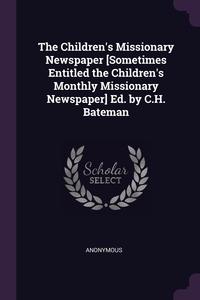 Книга под заказ: «The Children's Missionary Newspaper [Sometimes Entitled the Children's Monthly Missionary Newspaper] Ed. by C.H. Bateman»
