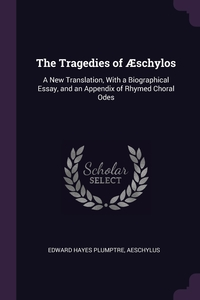 The Tragedies of Æschylos: A New Translation, With a Biographical Essay, and an Appendix of Rhymed Choral Odes, Edward Hayes Plumptre, Aeschylus обложка-превью
