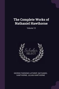 The Complete Works of Nathaniel Hawthorne; Volume 13, George Parsons Lathrop, Hawthorne Nathaniel, Julian Hawthorne обложка-превью