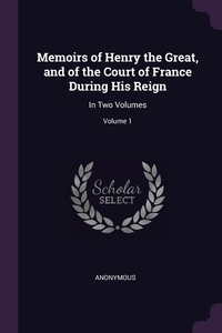 Книга под заказ: «Memoirs of Henry the Great, and of the Court of France During His Reign»