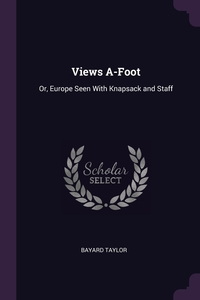 Views A-Foot: Or, Europe Seen With Knapsack and Staff, Bayard Taylor обложка-превью