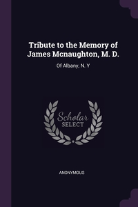 Книга под заказ: «Tribute to the Memory of James Mcnaughton, M. D.»