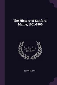 The History of Sanford, Maine, 1661-1900, Edwin Emery обложка-превью
