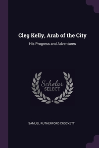 Cleg Kelly, Arab of the City: His Progress and Adventures, Samuel Rutherford Crockett обложка-превью