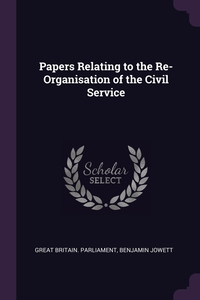 Papers Relating to the Re-Organisation of the Civil Service, Great Britain. Parliament, Benjamin Jowett обложка-превью