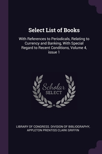 Select List of Books: With References to Periodicals, Relating to Currency and Banking, With Special Regard to Recent Conditions, Volume 4, issue 1, Library of Congress. Division of Bibliog, Appleton Prentiss Clark Griffin обложка-превью