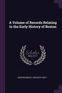 Книга под заказ: «A Volume of Records Relating to the Early History of Boston»