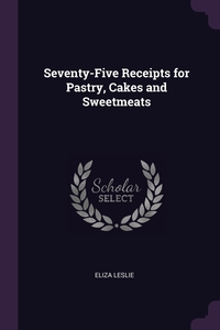 Seventy-Five Receipts for Pastry, Cakes and Sweetmeats, Eliza Leslie обложка-превью
