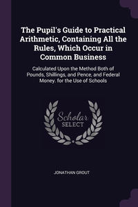 Книга под заказ: «The Pupil's Guide to Practical Arithmetic, Containing All the Rules, Which Occur in Common Business»