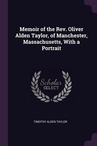 Книга под заказ: «Memoir of the Rev. Oliver Alden Taylor, of Manchester, Massachusetts, With a Portrait»