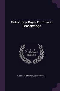 Schoolboy Days; Or, Ernest Bracebridge, William Henry Giles Kingston обложка-превью