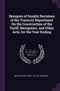 Книга под заказ: «Synopsis of Sundry Decisions of the Treasury Department On the Construction of the Tariff, Navigation, and Other Acts, for the Year Ending»