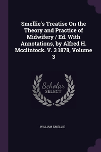 Книга под заказ: «Smellie's Treatise On the Theory and Practice of Midwifery / Ed. With Annotations, by Alfred H. Mcclintock. V. 3 1878, Volume 3»