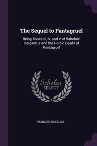 The Sequel to Pantagruel: Being Books Iii, Iv, and V of Rabelais' Gargantua and the Heroic Deeds of Pantagruel, Francois Rabelais обложка-превью