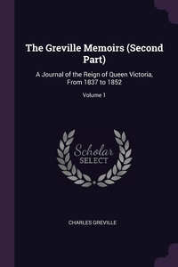 The Greville Memoirs (Second Part): A Journal of the Reign of Queen Victoria, From 1837 to 1852; Volume 1, Charles Greville обложка-превью