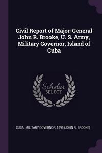 Книга под заказ: «Civil Report of Major-General John R. Brooke, U. S. Army, Military Governor, Island of Cuba»