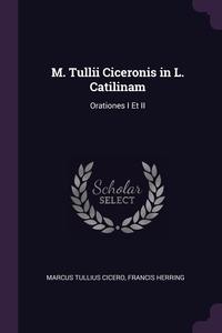 M. Tullii Ciceronis in L. Catilinam: Orationes I Et II, Marcus Tullius Cicero, Francis Herring обложка-превью