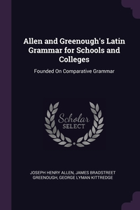Allen and Greenough's Latin Grammar for Schools and Colleges: Founded On Comparative Grammar, Joseph Henry Allen, James Bradstreet Greenough, George Lyman Kittredge обложка-превью