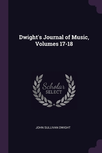 Книга под заказ: «Dwight's Journal of Music, Volumes 17-18»