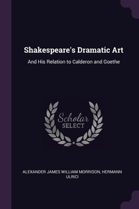 Shakespeare's Dramatic Art: And His Relation to Calderon and Goethe, Alexander James William Morrison, Hermann Ulrici обложка-превью