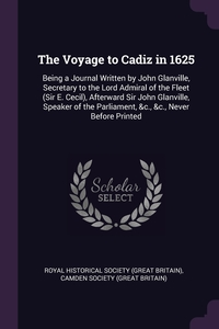 The Voyage to Cadiz in 1625: Being a Journal Written by John Glanville, Secretary to the Lord Admiral of the Fleet (Sir E. Cecil), Afterward Sir John Glanville, Speaker of the Parliament, &c., &c., Never Before Printed, Royal Historical Society (Great Britain), Camden Society (Great Britain) обложка-превью